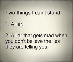 Two things I can't stand : 1. A liar 2. A liar that gets mad when you don't believe the lies they are telling you. Narcissistic trait.