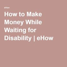 How to Make Money While Waiting for Disability | eHow