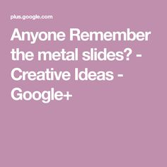 Anyone Remember the metal slides? - Creative Ideas - Google+