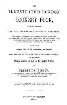 The illustrated London cookery book, containing upwards of fifteen hundred first-rate receipts selected with great care, and a proper attention to economy; and embodying all the latest improvements in the culinary art; accompanied by important remarks and counsel on the arrangement and well-ordering of the kitchen, combined with useful hints on domestic economy. The whole based on many years' constant practice and experience; and addressed to private families as well as the highest circles
