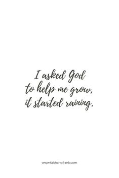 """asked God to help me grow, it started raining. - Nicolette MoroI asked God to help me grow, it started raining. - Nicolette Moro """"Patience is a virtue."""" Believe in what you pray for. Words of Truth Quotes About God, Quotes To Live By, Me Quotes, Quotes About Rain, Gods Plan Quotes, Godly Quotes, Rain Sayings, Quotes About Compassion, Quotes About Growing"""