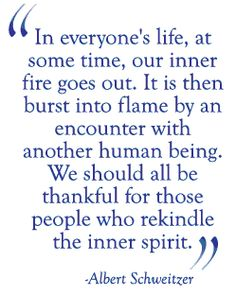 """""""In everyone's life, at some time, our inner fire goes out.  It is then burst into flame by an encounter with another human being.  We should all be thankful for those people who rekindle the inner spirit.""""  Albert Schweitzer"""