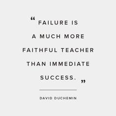 """Failure is a much more faithful teacher than immediate success."""