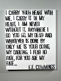 "An abbreviated version of the great poem, ""I Carry Your Heart"" by E.E. Cummings ""I carry your heart with me. I carry it in my heart. I am never without it. Anywhere I go you go, my dear; and whatever"