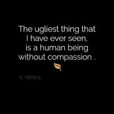 A human being without compassion is the ugliest thing I have ever seen. I do believe in compassion for everybody - race, religion, sexual orientation, who cares? People are people as long as there is compassion. Great Quotes, Quotes To Live By, Me Quotes, Inspirational Quotes, Qoutes, Being Sick Quotes, Good Human Being Quotes, Daily Quotes, Big Heart Quotes