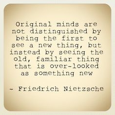 """Original minds are not distinguished by being the first to see a new thing, but instead by seeing the old, familiar thing that is over-looked as something new."" - Friedrich Nietzsche"