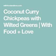 Coconut Curry Chickpeas with Wilted Greens | With Food + Love