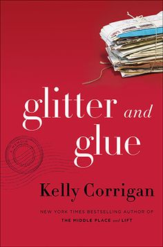 Glitter and Glue, by Kelly Corrigan