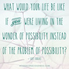 What would your life be like if you were living in the #wonder of #possibility instead of the #problem? ~Gary Douglas #garydouglas #accessconsciousness #questionsempower