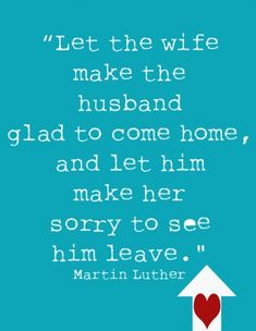 Let the wife make the husband glad to come home, and let him make her sorry to see him leave. ~ Martin Luther