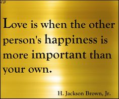 """""""Love is when the other person's happiness is more important than your own."""" - H. Jackson Brown, Jr."""