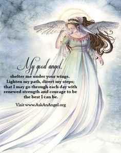 My good angel, shelter me under your wings.  Lighten my path, direct my steps; that I may go through each day with renewed strength and courage to be the best I can be. Visit www.AskAnAngel.org