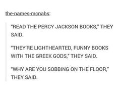 """""""Read the Percy Jackson books,"""" they said. """"They're lighthearted, funny books with the Greek gods,"""" they said. """"Why are you sobbing on the floor?"""" they said."""