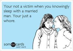 Your not a victim when you knowingly sleep with a married man. Your just a whore.