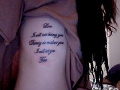 my tattoo on my ribs:)   Love   It will not betray you  Dismay or enslave you  It will set you  Free.