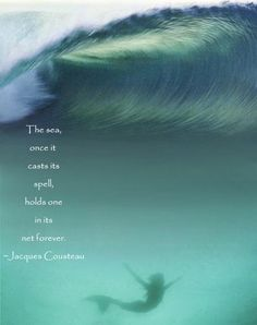 The sea, once it casts its spell, holds one in its net forever. ~Jacques Cousteau (Taken from Pure Nourishment's page on facebook)