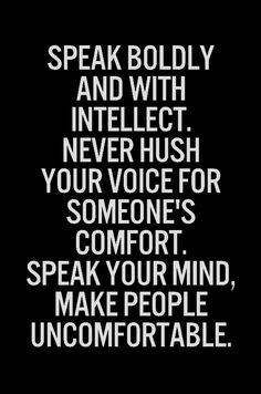 Speak boldly and with intellect ...Never hush your voice for someone's comfort. Speak your mind and make people uncomfortable