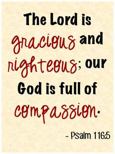 The Lord is gracious and righteous; our God is full of compassion. ~ Psalm 116:5