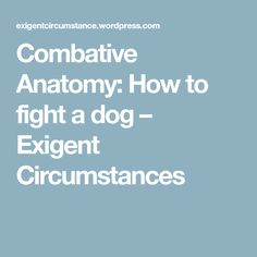 Combative Anatomy: How to fight a dog – Exigent Circumstances