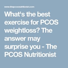 What's the best exercise for PCOS weightloss? The answer may surprise you - The PCOS Nutritionist