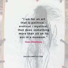 I am for an art that is political - erotical - mystical that does something more than sit on its ass in a museum.  Claes Oldenburg