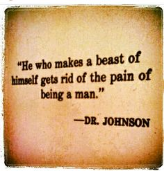 "The mission! ""A man who makes a beast of himself no longer feels the pain of a man. """