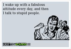 I wake up with a fabulous   attitude every day, and then  I talk to stupid people.