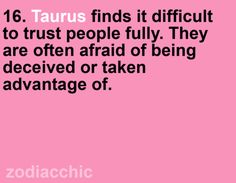 Taurus finds it difficult to trust people fully. They are often afraid of being deceived or taken advantage of.