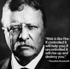 """""""Risk is like fire: If controlled it will help you; if uncontrolled it will rise up and destroy you."""" – Theodore Roosevelt #quote"""