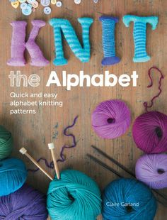 my latest book - Knit the Alphabet: 26 Quick and Easy Alphabet Knitting Patterns: Amazon.co.uk: Claire Garland: Books