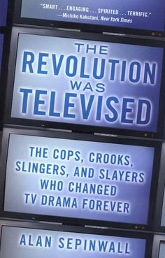 The revolution was televised : the cops, crooks, slingers, and slayers who changed tv drama forever / Alan Sepinwall