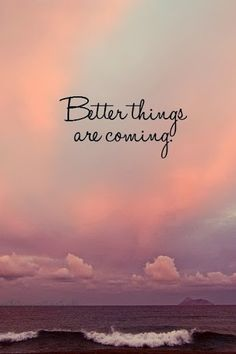 there is better things coming our way