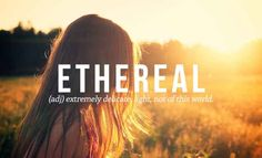 ETHEREAL: One of the more beautiful words in the English language yet also one of the more difficult word-concepts to interpret.