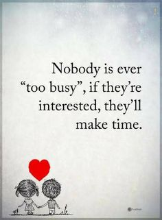 quotes Nobody is every too busy, if they're interested, they'll make time.