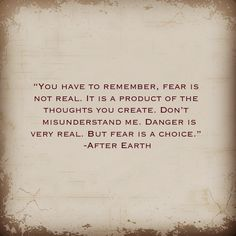 You have to remember, fear is not real. It is a product of the thoughts you create. Don't misunderstand me. Danger is very real, but fear is a choice. <3