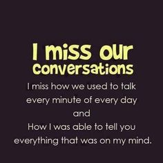 I miss our conversation :( You always understood.