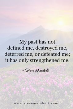 My past has not defined me, destroyed me, deterred me, or defeated me; it has only strengthened me. - Steve Maraboli