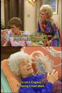 "{The Golden Girls} ~ Rose - ""Is there anything else we can get you, Sophia?  A little tea, perhaps?"" ~  Sophia - ""I'm not in England.  I'm having a heart attack."""