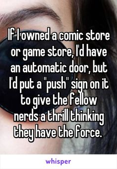 "If I owned a comic store or game store, I'd have an automatic door, but I'd put a ""push"" sign on it to give the fellow nerds a thrill thinking they have the force."