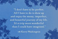 """I don't have to be perfect.  All I have to do is show up and enjoy the messy, imperfect, and beautiful journey of my life.  It's a trip more wonderful than I could have imagined.""                    ~Kerry Washington"