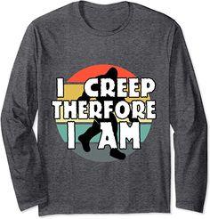 Amazon.com: I Creep Therefore I Am Funny Cryptid Merch Bigfoot Sasquatch Long Sleeve T-Shirt : Clothing, Shoes & Jewelry