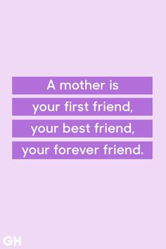 """Unknown """"A mother is your first friend, your best friend, your forever friend."""" See more quotes that are perfect for Mother's Day at GoodHousekeeping.com."""