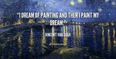 I dream of painting and then I paint my dream. - Vincent Van Gogh at Lifehack QuotesVincent Van Gogh at http://quotes.lifehack.org/by-author/vincent-van-gogh/