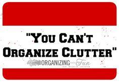 You can't organize clutter | OrganizingMadeFun.com