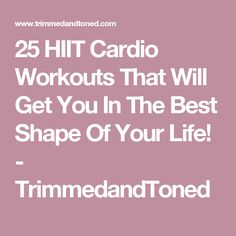 25 HIIT Cardio Workouts That Will Get You In The Best Shape Of Your Life! - TrimmedandToned