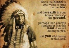 ❥When the Blood in Your Veins Returns to the Sea and the Earth in Your Bones Returns to the Ground, Perhaps then You Will Remember that This Land Does Not Belong to You...It Is You Who Belongs to the Land...By Artist Unknown...