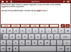 WriteOnline App ($28.99) provides high school students with age-appropriate support. REVIEW WRITING W/ CLEAR SPEECH DEVELOP VOCABULARY & SPELLING W/WORD PREDICTION  The intelligent word predictor suggests words that fit the context of students' writing. Talking spellchecker! WORDBARS provide tabbed vocabulary support for any subject or topic SHARE WITH DROPBOX NO INTERNET CONNECTION REQ.