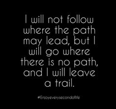 I will not follow where the path may lead, but I will go where there is no path, and I will leave a trail. thedailyquotes.com