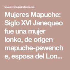 Mujeres Mapuche: Siglo XVI Janequeo fue una mujer lonko, de origen mapuche-pewenche, esposa del Lonko Hueputan. Su preparación militar y cualidades de líder, hicieron que se ganara el apoyo de los estrategas militares de nuestra nación. Con el patrocinio de su lof (comunidad) y el apoyo de su hermano Guechuntureo, el Consejo de Lonko la nombro a cargo de las tropas de la región. En un periodo difícil del curso de la guerra, atacó la fortaleza de Puchunqui y después de varias batallas…
