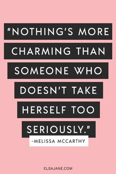 """""""Nothing's more charming than someone who doesn't take herself too seriously"""" - Melissa Mccarthy -- awesome inspirational quote for women."""